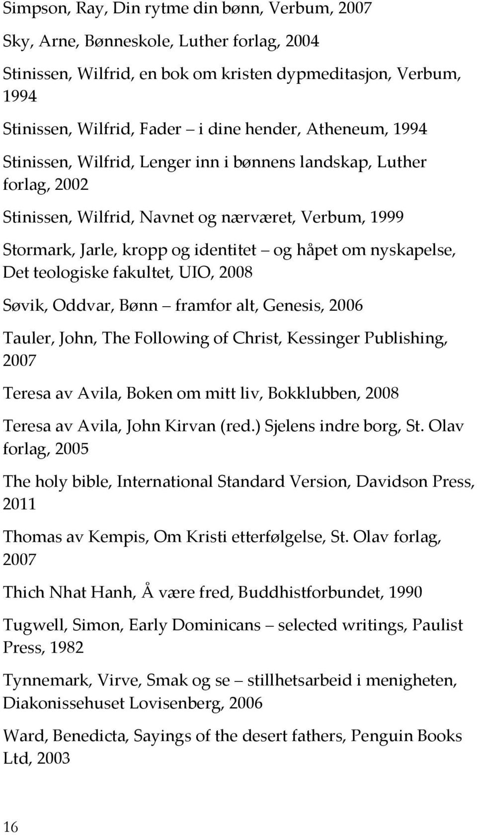 Det teologiske fakultet, UIO, 2008 Søvik, Oddvar, Bønn framfor alt, Genesis, 2006 Tauler, John, The Following of Christ, Kessinger Publishing, 2007 Teresa av Avila, Boken om mitt liv, Bokklubben,