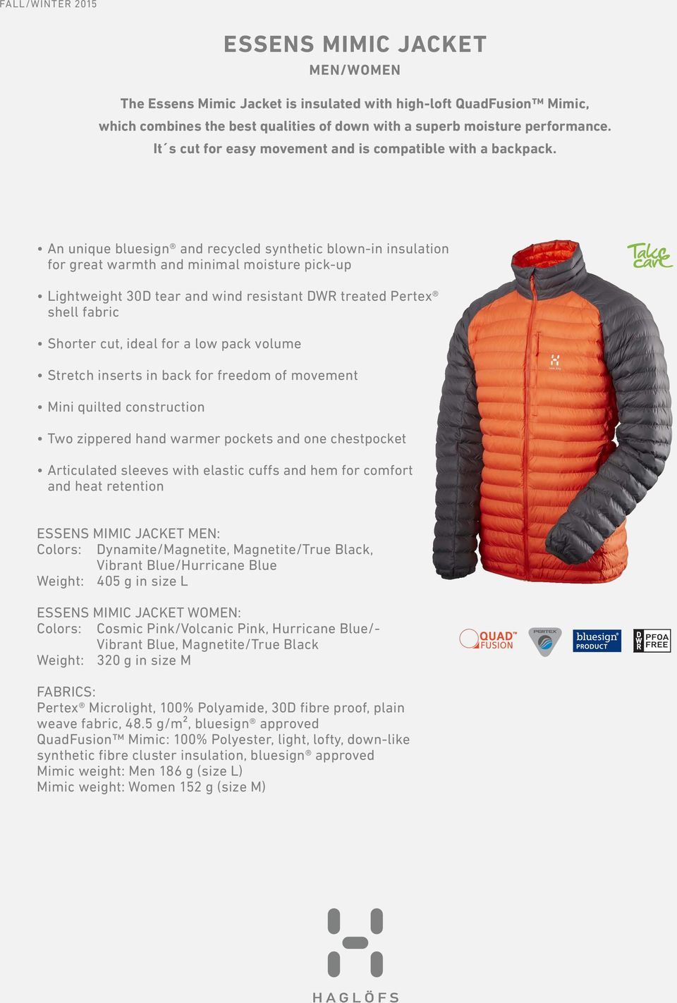 An unique bluesign and recycled synthetic blown-in insulation for great warmth and minimal moisture pick-up Lightweight 30D tear and wind resistant DWR treated Pertex shell fabric Shorter cut, ideal