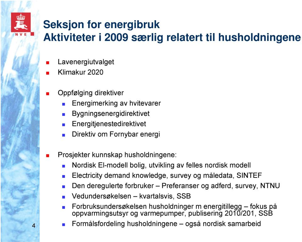nordisk modell Electricity demand knowledge, survey og måledata, SINTEF Den deregulerte forbruker Preferanser og adferd, survey, NTNU Vedundersøkelsen kvartalsvis,