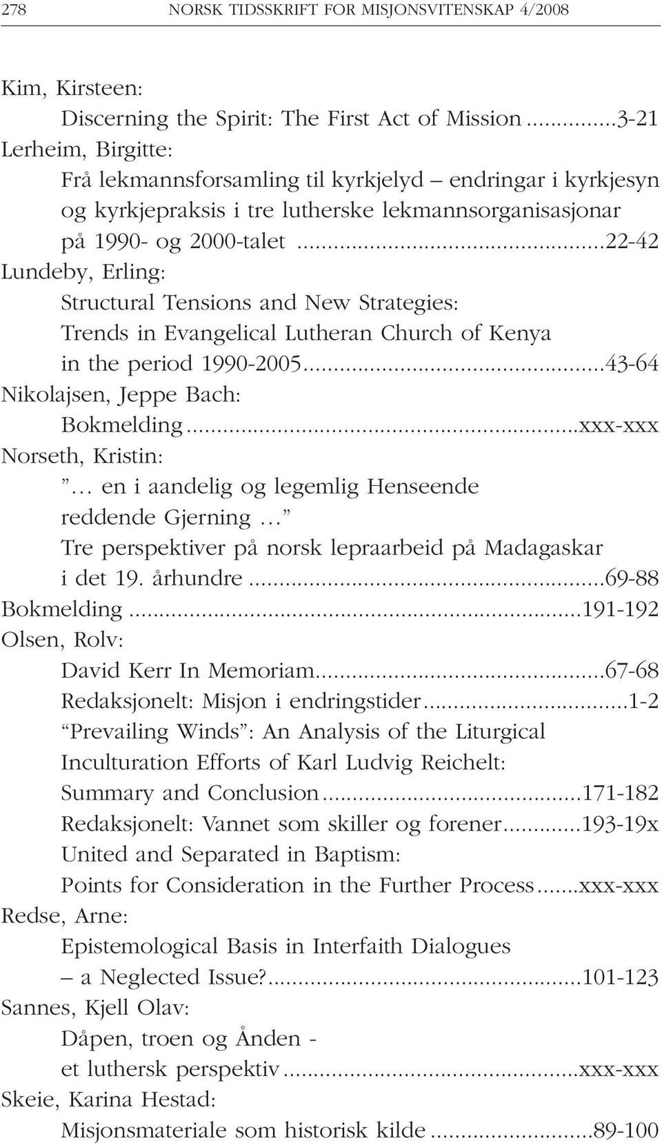 ..22-42 Lundeby, Erling: Structural Tensions and New Strategies: Trends in Evangelical Lutheran Church of Kenya in the period 1990-2005...43-64 Nikolajsen, Jeppe Bach: Bokmelding.
