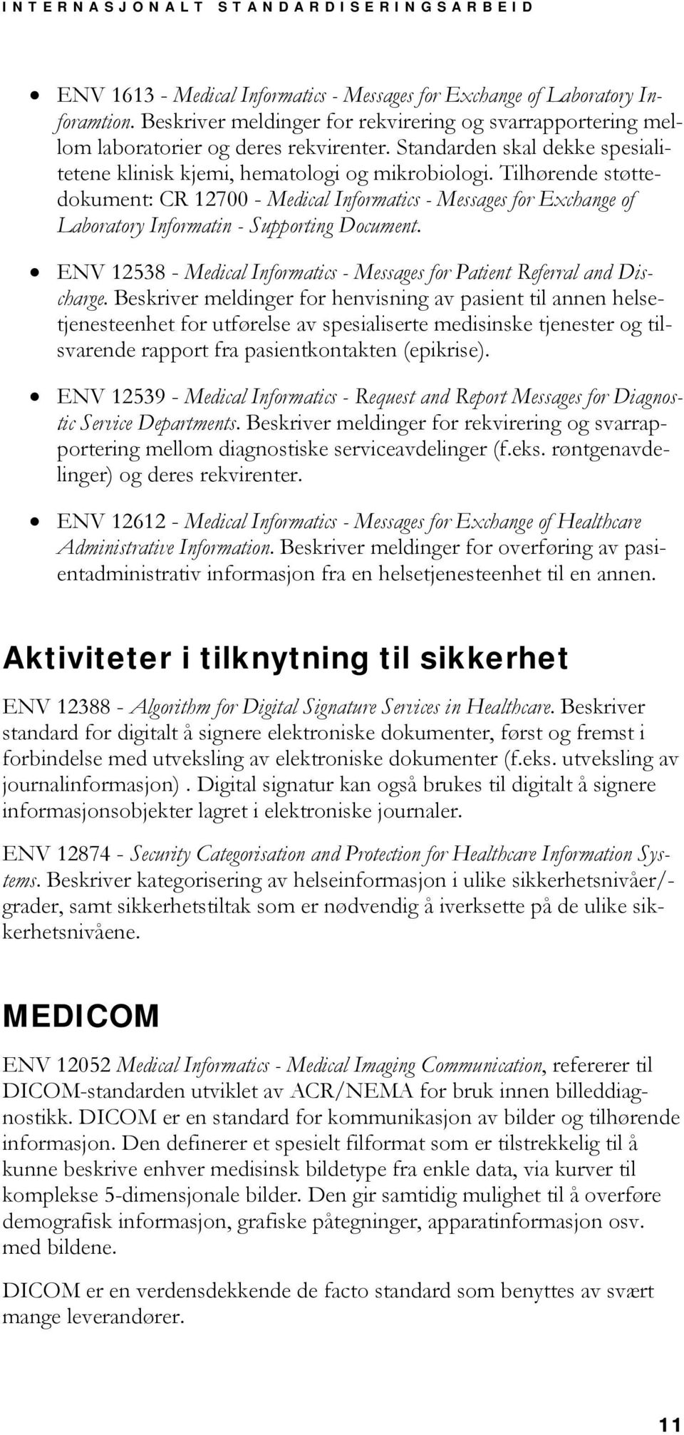 Tilhørende støttedokument: CR 12700 - Medical Informatics - Messages for Exchange of Laboratory Informatin - Supporting Document.