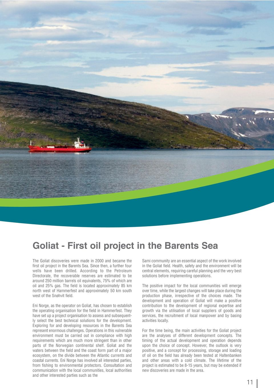 The field is located approximately 85 km north west of Hammerfest and approximately 50 km south west of the Snøhvit field.