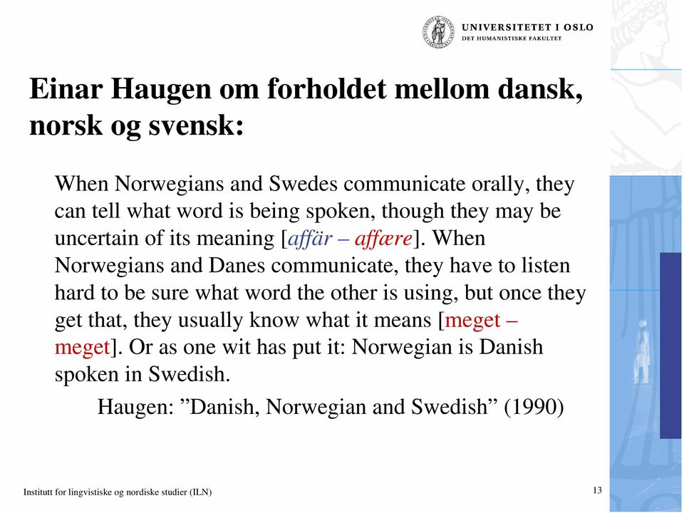 When Norwegians and Danes communicate, they have to listen hard to be sure what word the other is using, but once they get that, they
