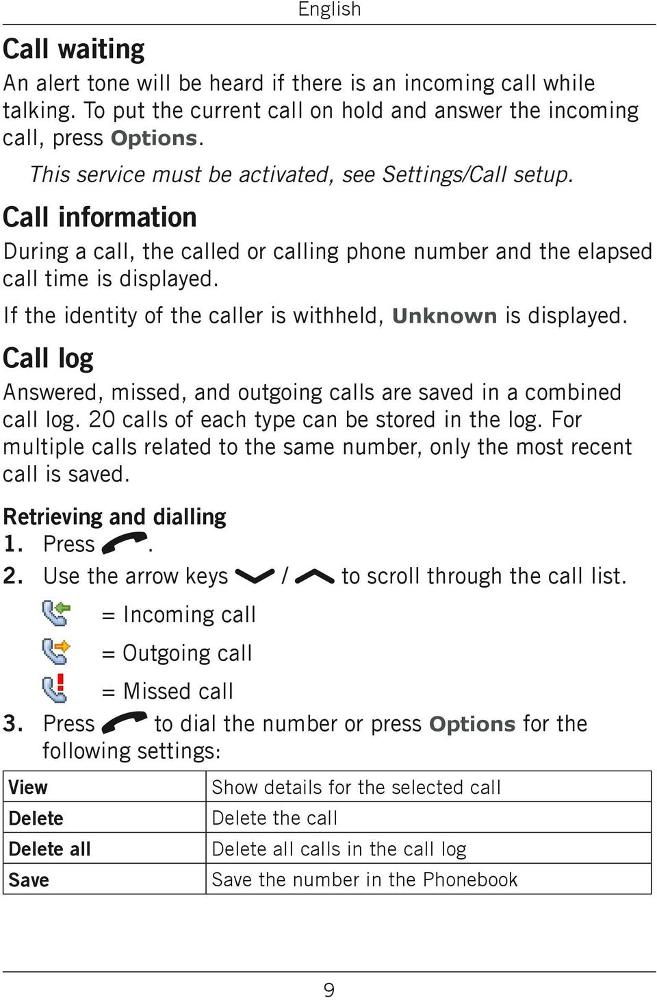 If the identity of the caller is withheld, Unknown is displayed. Call log Answered, missed, and outgoing calls are saved in a combined call log. 20 calls of each type can be stored in the log.