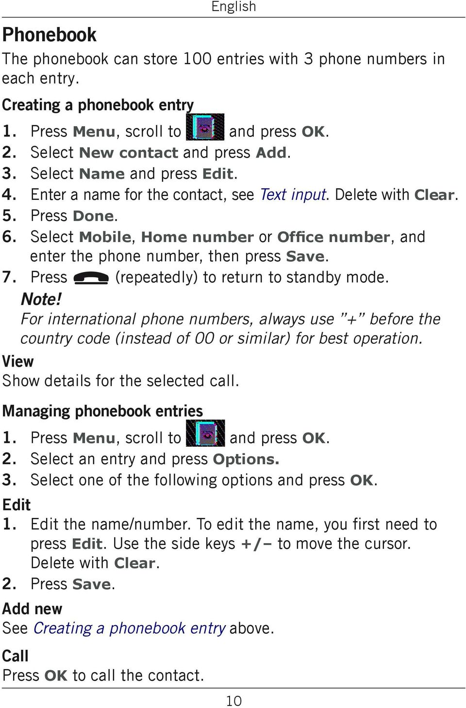 Press L (repeatedly) to return to standby mode. Note! For international phone numbers, always use + before the country code (instead of 00 or similar) for best operation.