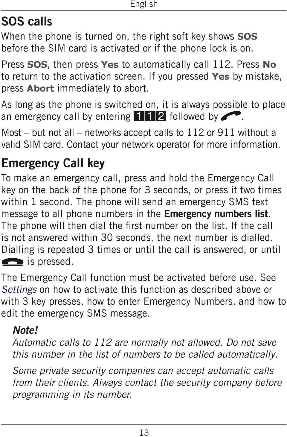 As long as the phone is switched on, it is always possible to place an emergency call by entering 112 followed by q. Most but not all networks accept calls to 112 or 911 without a valid SIM card.