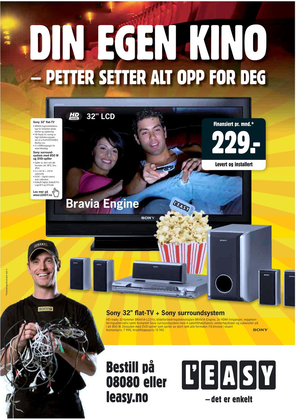 "MP3, Divx, JPEG 5 x 142 W + 140 W subwoofer DCAC Digital cinema auto calibration Dolby Digital, Dolby Pro Logic II og DTS-dek 32"" LCD Bravia Engine 229.- *Finansieringseksempel side 4."
