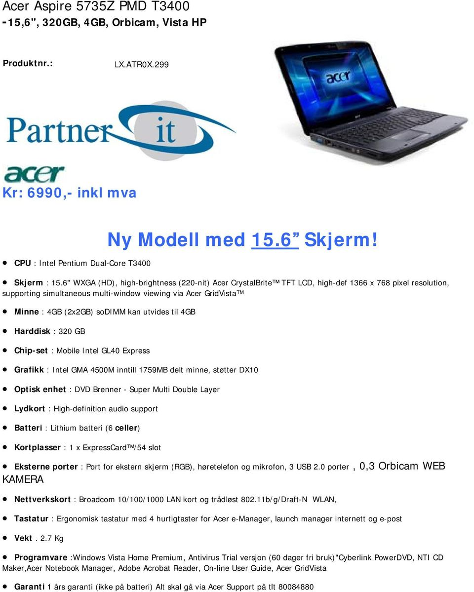 utvides til 4GB Harddisk : 320 GB Chip-set : Mobile Intel GL40 Express Grafikk : Intel GMA 4500M inntill 1759MB delt minne, støtter DX10 Optisk enhet : DVD Brenner - Super Multi Double Layer Lydkort