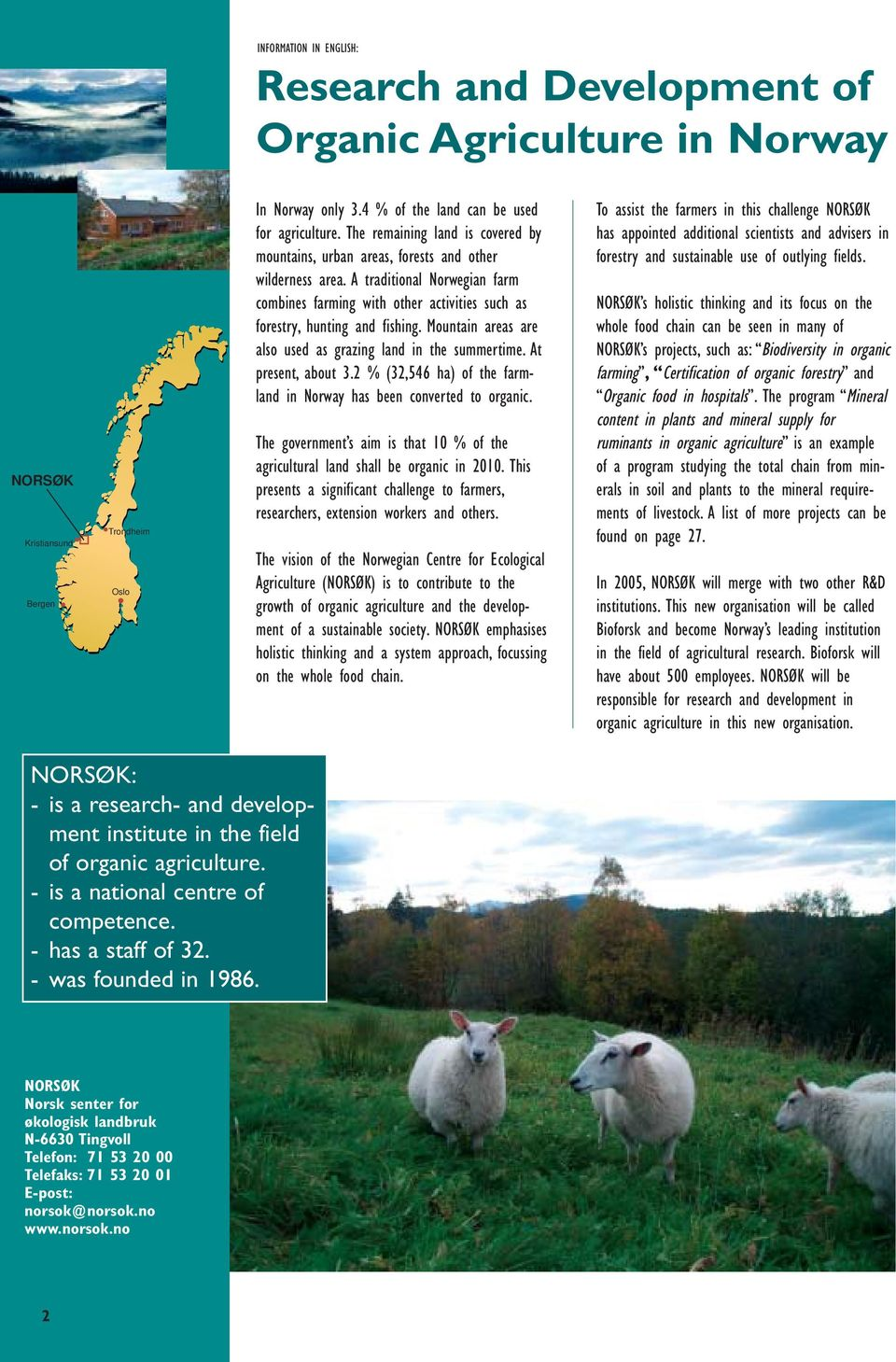 Mountain areas are also used as grazing land in the summertime. At present, about 3.2 % (32,546 ha) of the farmland in Norway has been converted to organic.