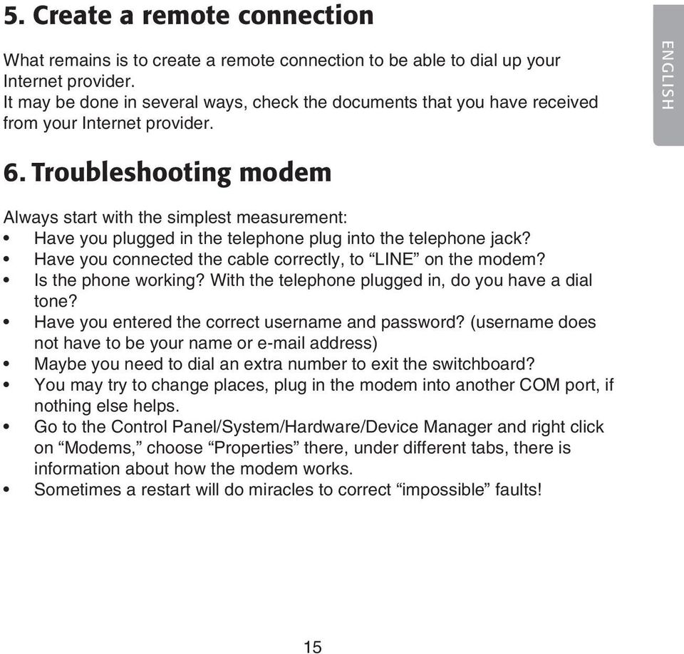 Troubleshooting modem Always start with the simplest measurement: Have you plugged in the telephone plug into the telephone jack? Have you connected the cable correctly, to LINE on the modem?