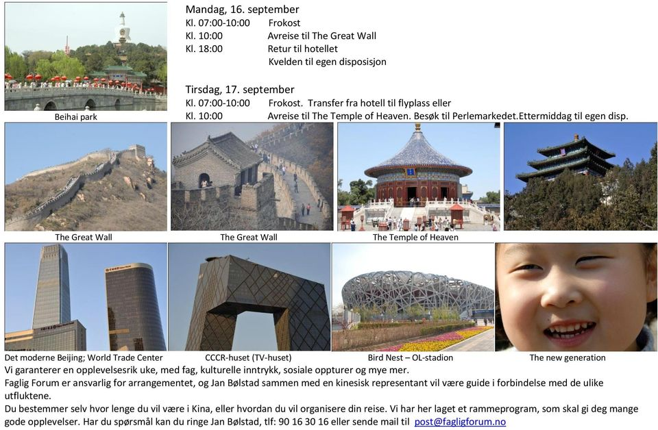 The Great Wall The Great Wall The Temple of Heaven Det moderne Beijing; World Trade Center CCCR-huset (TV-huset) Bird Nest OL-stadion The new generation Vi garanterer en opplevelsesrik uke, med fag,