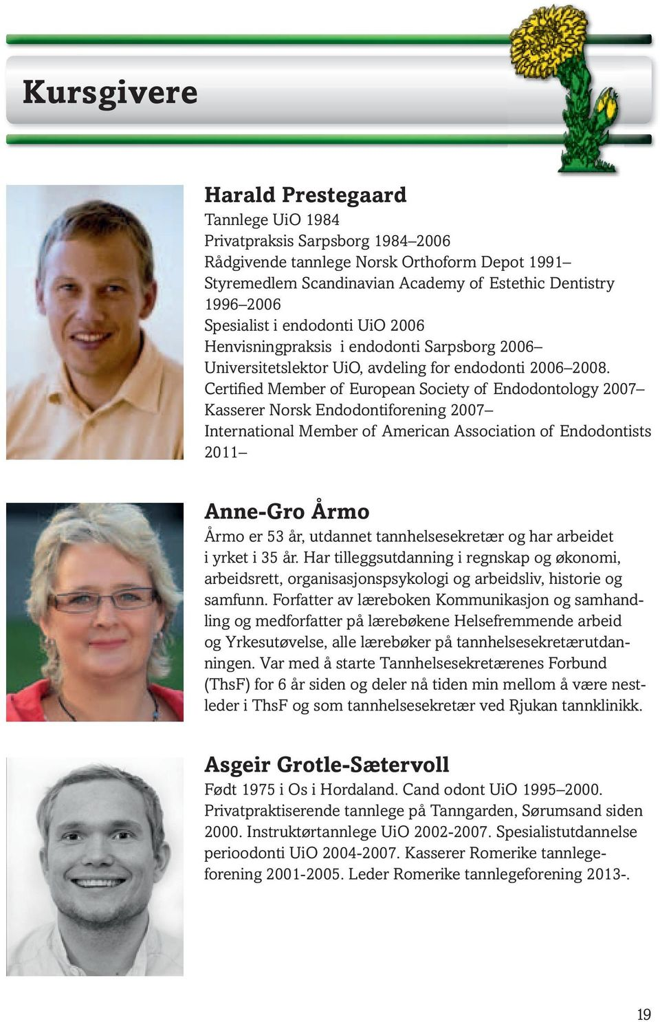 Certified Member of European Society of Endodontology 2007 Kasserer Norsk Endodontiforening 2007 International Member of American Association of Endodontists 2011 Anne-Gro Årmo Årmo er 53 år,