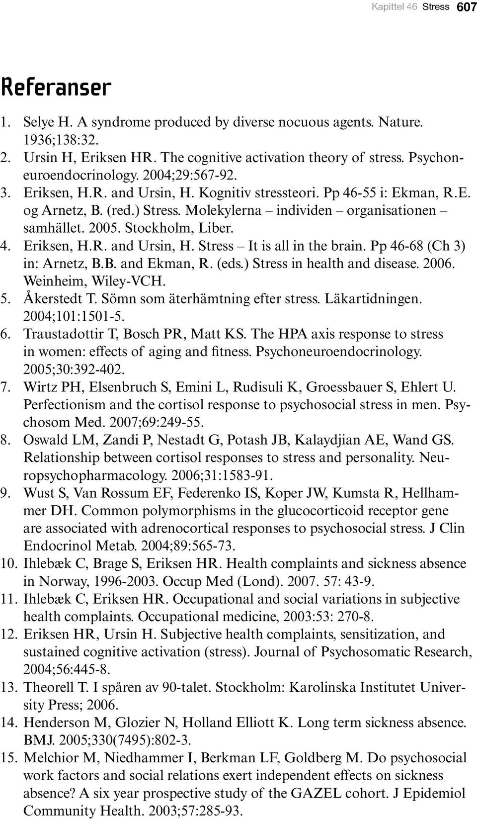 2005. Stockholm, Liber. 4. Eriksen, H.R. and Ursin, H. Stress It is all in the brain. Pp 46-68 (Ch 3) in: Arnetz, B.B. and Ekman, R. (eds.) Stress in health and disease. 2006. Weinheim, Wiley-VCH. 5.