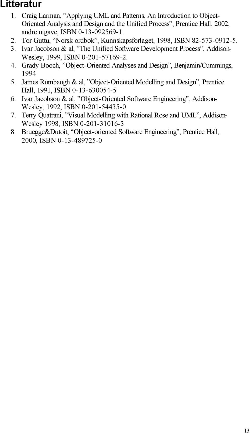 Ivar Jacobson & al, The Unified Software Development Process, Addison- Wesley, 1999, ISBN 0-201-57169-2. 4. Grady Booch, Object-Oriented Analyses and Design, Benjamin/Cummings, 1994 5.