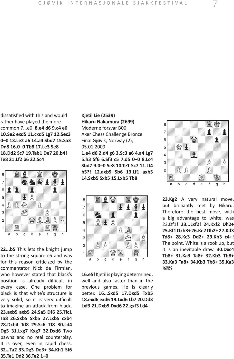 ..b5 This lets the knight jump to the strong square c6 and was for this reason criticized by the commentator Nick de Firmian, who however stated that black s position is already difficult in every case.