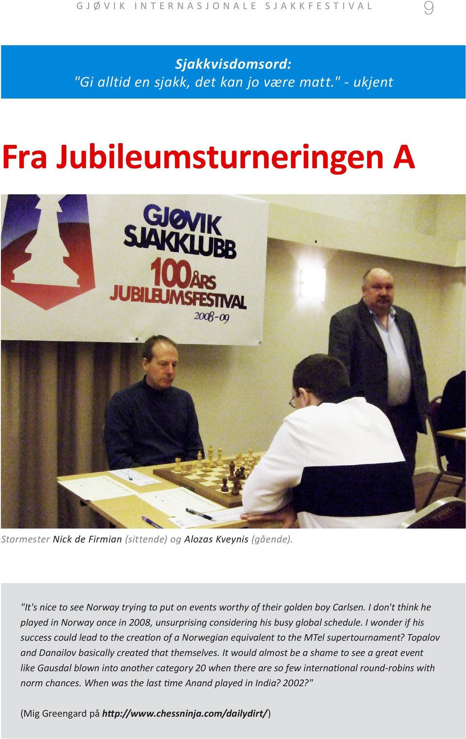 I wonder if his success could lead to the creation of a Norwegian equivalent to the MTel supertournament? Topalov and Danailov basically created that themselves.