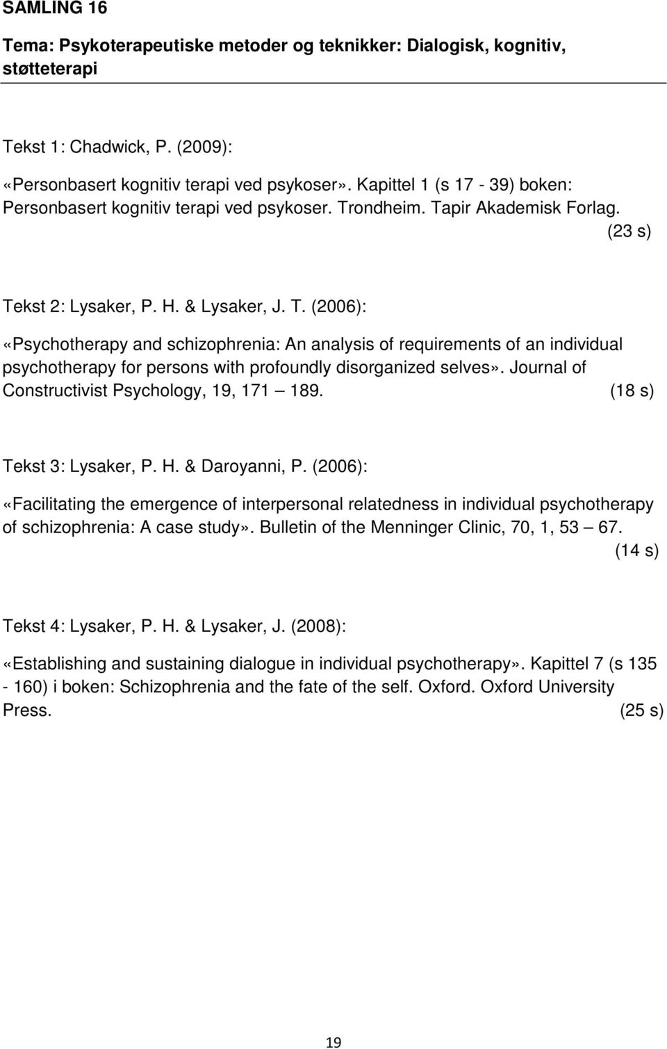 ondheim. Tapir Akademisk Forlag. (23 s) Tekst 2: Lysaker, P. H. & Lysaker, J. T. (2006): «Psychotherapy and schizophrenia: An analysis of requirements of an individual psychotherapy for persons with profoundly disorganized selves».