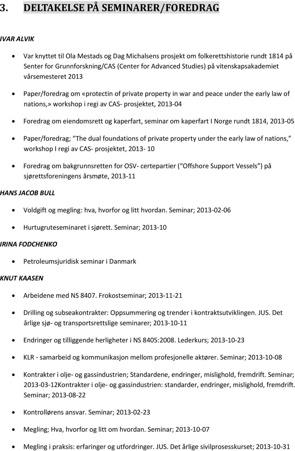 eiendomsrett og kaperfart, seminar om kaperfart I Norge rundt 1814, 2013-05 Paper/foredrag; The dual foundations of private property under the early law of nations, workshop I regi av CAS-