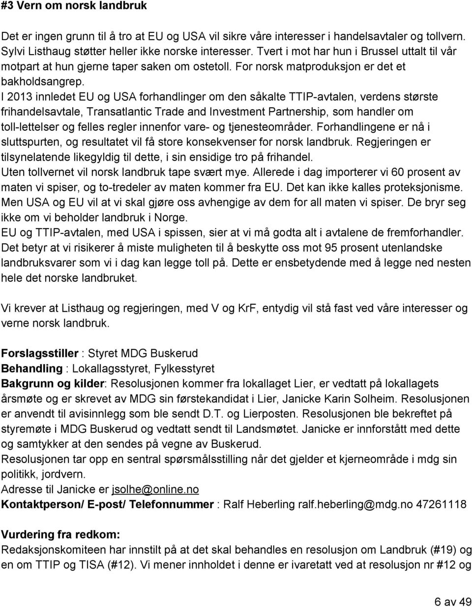 I 2013 innledet EU og USA forhandlinger om den såkalte TTIP avtalen, verdens største frihandelsavtale, Transatlantic Trade and Investment Partnership, som handler om toll lettelser og felles regler