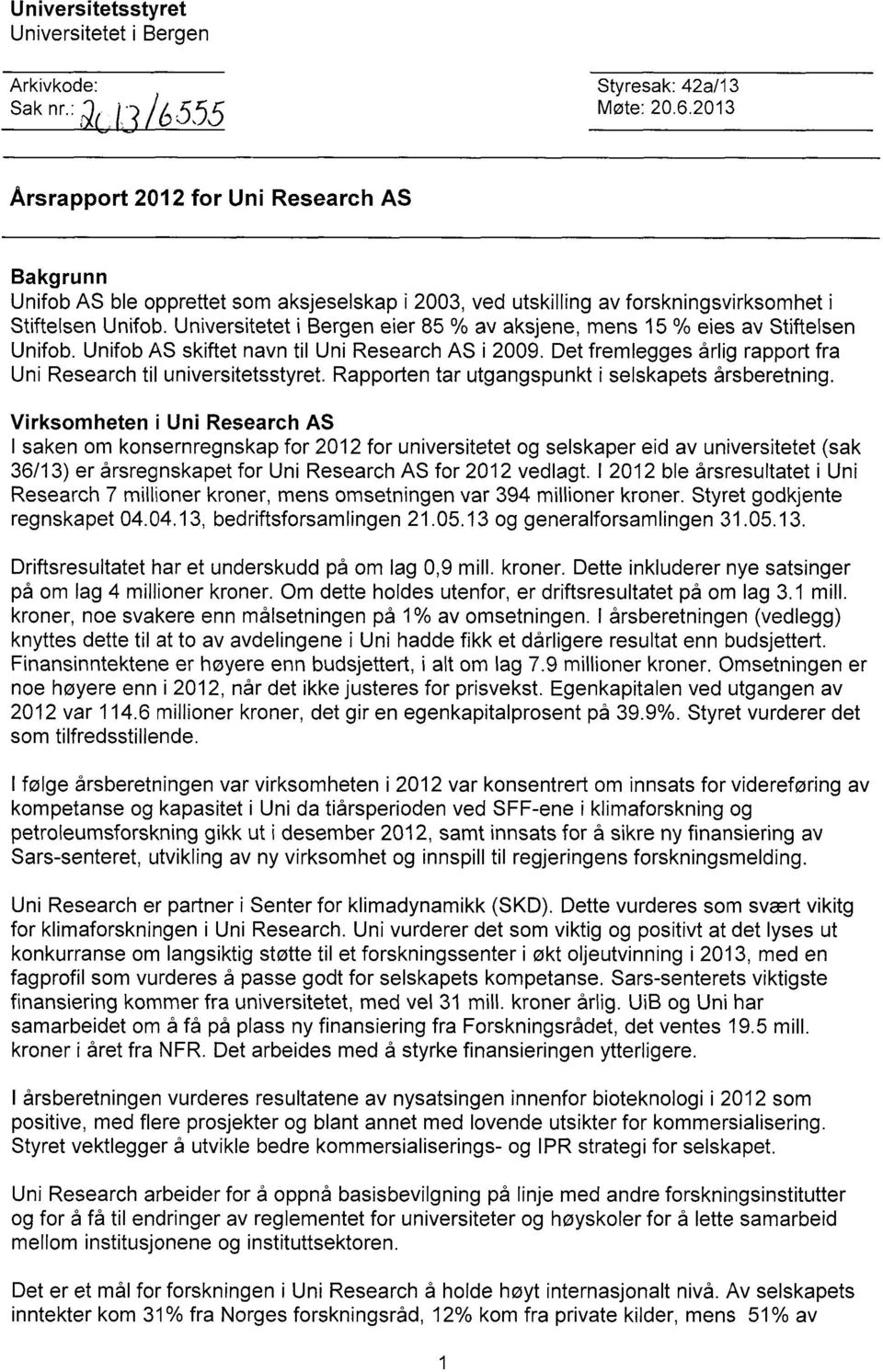 Universitetet i Bergen eier 85 % av aksjene, mens 15 % eies av Stiftelsen Unifob. Unifob AS skiftet navn til Uni Research AS i 2009.