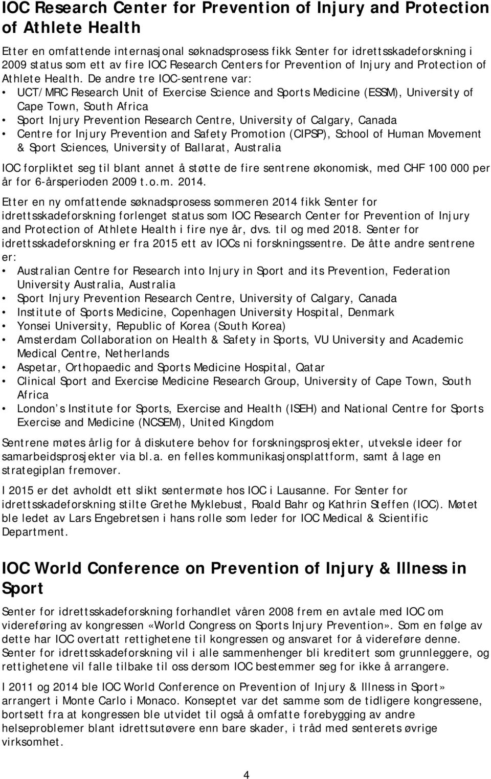 De andre tre IOC-sentrene var: UCT/MRC Research Unit of Exercise Science and Sports Medicine (ESSM), University of Cape Town, South Africa Sport Injury Prevention Research Centre, University of