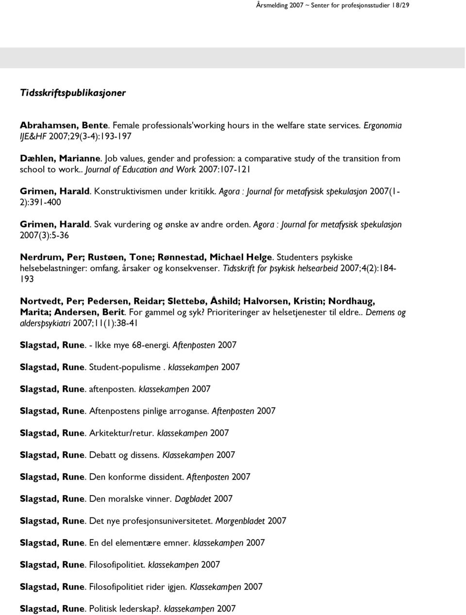 . Journal of Education and Work 2007:107-121 Grimen, Harald. Konstruktivismen under kritikk. Agora : Journal for metafysisk spekulasjon 2007(1-2):391-400 Grimen, Harald.