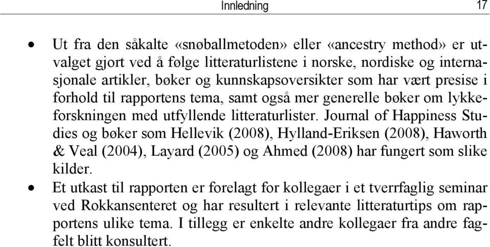 Journal of Happiness Studies og bøker som Hellevik (2008), Hylland-Eriksen (2008), Haworth & Veal (2004), Layard (2005) og Ahmed (2008) har fungert som slike kilder.