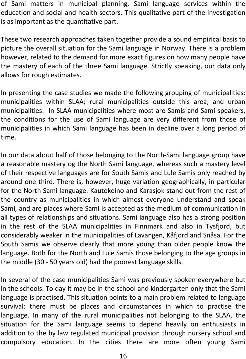 There is a problem however, related to the demand for more exact figures on how many people have the mastery of each of the three Sami language.