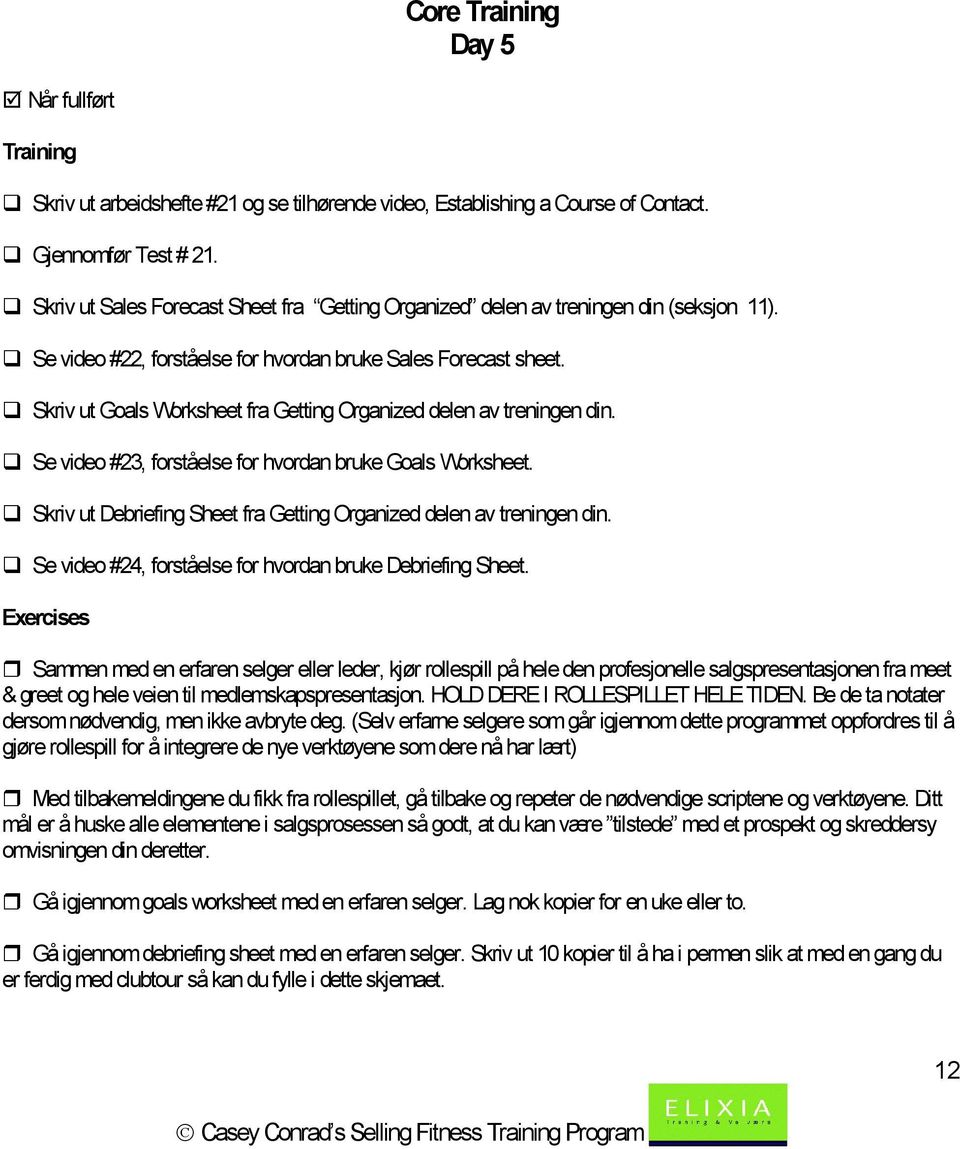 Skriv ut Goals Worksheet fra Getting Organized delen av treningen din. Se video #23, forståelse for hvordan bruke Goals Worksheet.