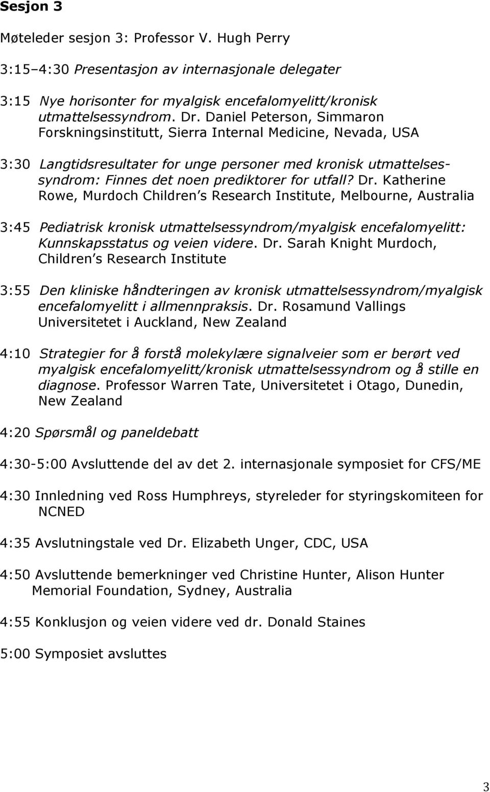 Dr. Katherine Rowe, Murdoch Children s Research Institute, Melbourne, Australia 3:45 Pediatrisk kronisk utmattelsessyndrom/myalgisk encefalomyelitt: Kunnskapsstatus og veien videre. Dr.