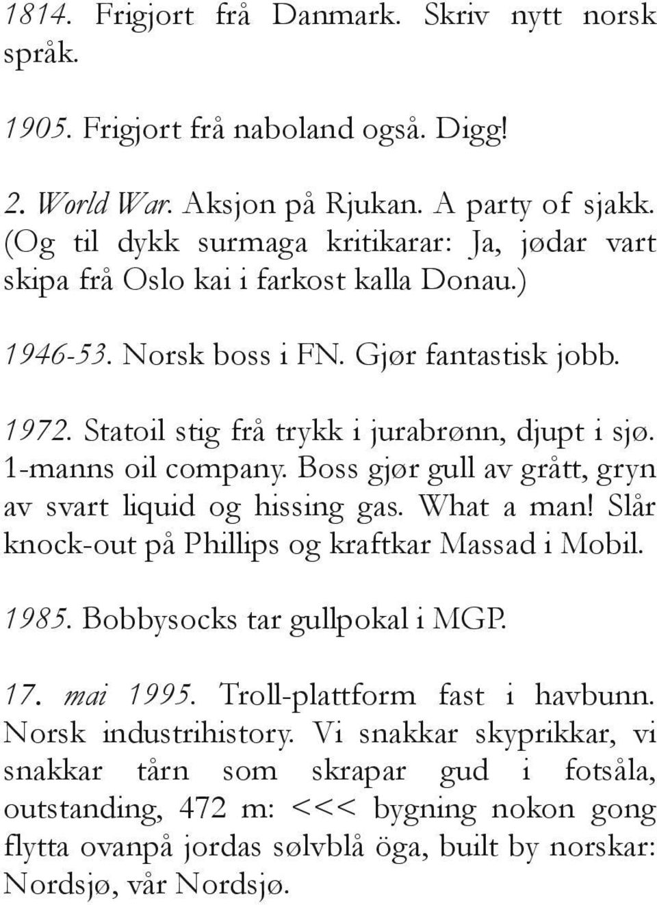 1-manns oil company. Boss gjør gull av grått, gryn av svart liquid og hissing gas. What a man! Slår knock-out på Phillips og kraftkar Massad i Mobil. 1985. Bobbysocks tar gullpokal i MGP. 17.