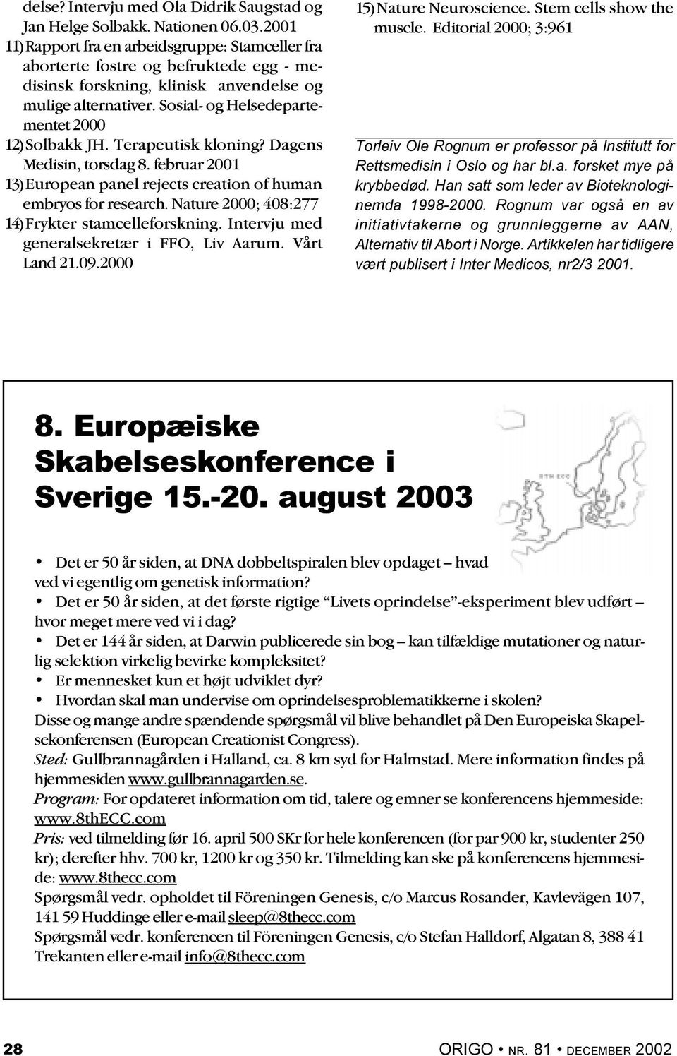 Sosial- og Helsedepartementet 2000 12)Solbakk JH. Terapeutisk kloning? Dagens Medisin, torsdag 8. februar 2001 13)European panel rejects creation of human embryos for research.