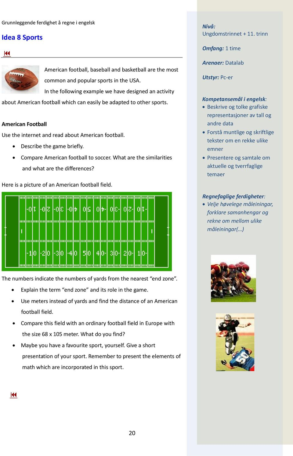 American Football Use the internet and read about American football. Describe the game briefly. Compare American football to soccer. What are the similarities and what are the differences?