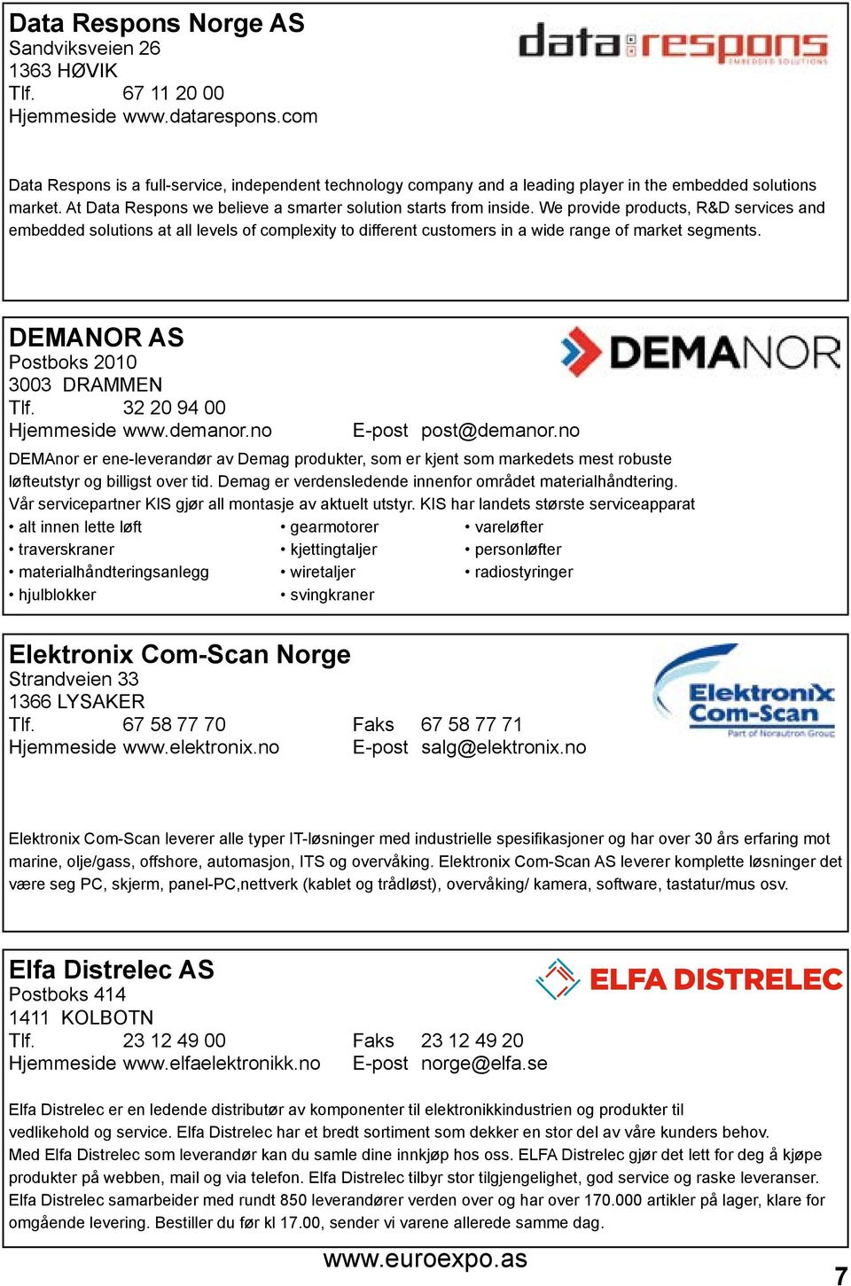 We provide products, R&D services and embedded solutions at all levels of complexity to different customers in a wide range of market segments. DEMANOR AS Postboks 2010 3003 DRAMMEN Tlf.