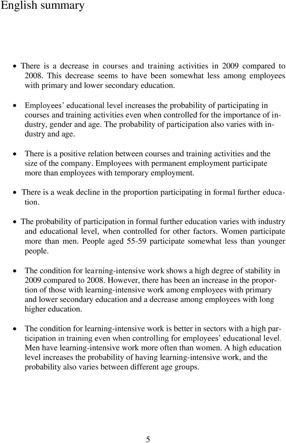 Employees educational level increases the probability of participating in courses and training activities even when controlled for the importance of industry, gender and age.