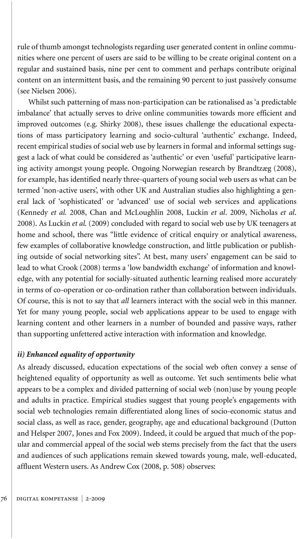 Whilst such patterning of mass non-participation can be rationalised as a predictable imbalance that actually serves to drive online communities towards more efficient and improved outcomes (e.g. Shirky 2008), these issues challenge the educational expectations of mass participatory learning and socio-cultural authentic exchange.