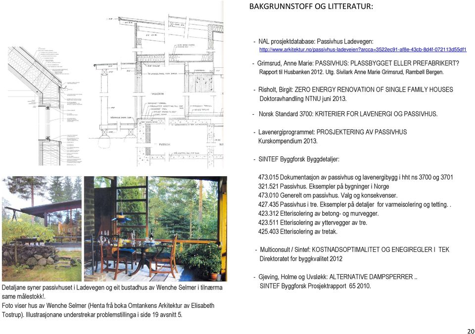 - Risholt, Birgit: ZERO ENERGY RENOVATION OF SINGLE FAMILY HOUSES Doktoravhandling NTNU juni 2013. - Norsk Standard 3700: KRITERIER FOR LAVENERGI OG PASSIVHUS.