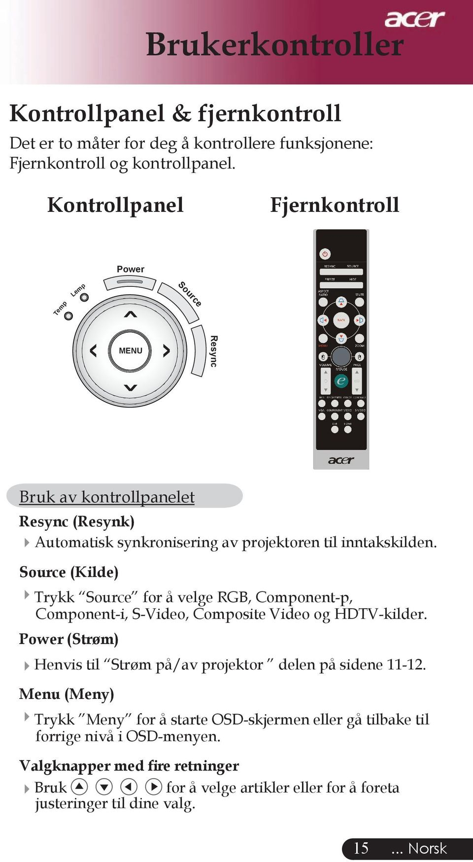 Source (Kilde) Trykk Source for å velge RGB, Component-p, Component-i, S-Video, Composite Video og HDTV-kilder.