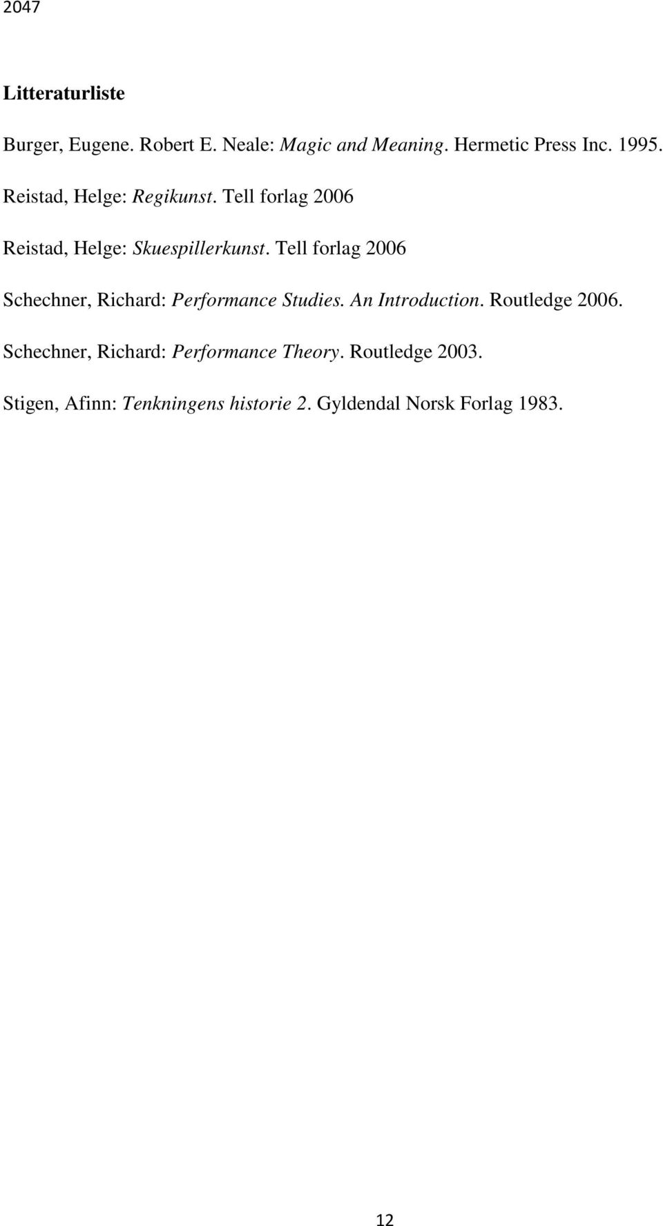 Tell forlag 2006 Schechner, Richard: Performance Studies. An Introduction. Routledge 2006.
