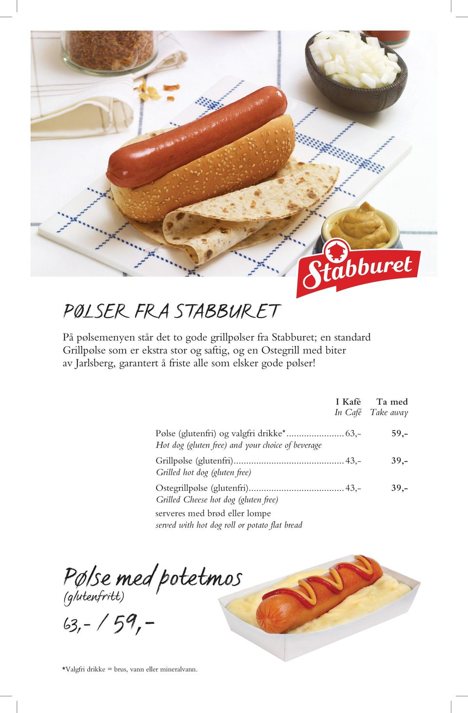 ..63,- 59,- Hot dog (gluten free) and your choice of beverage Grillpølse (glutenfri)...43,- 39,- Grilled hot dog (gluten free) Ostegrillpølse (glutenfri).