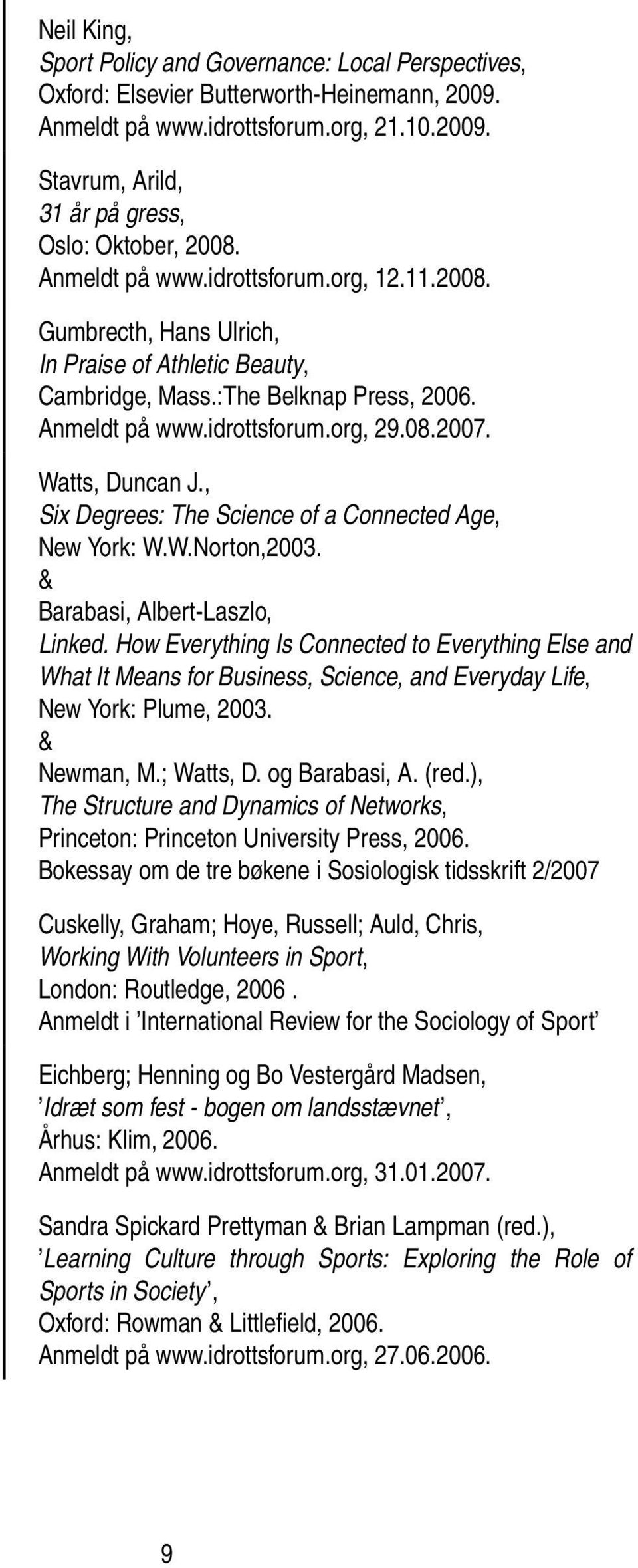 Watts, Duncan J., Six Degrees: The Science of a Connected Age, New York: W.W.Norton,2003. & Barabasi, Albert-Laszlo, Linked.