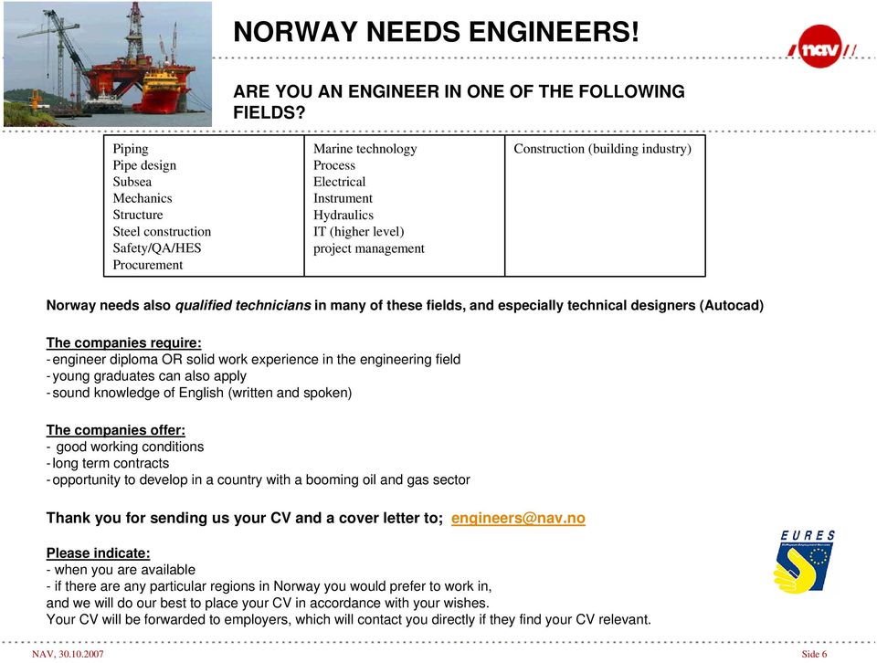 (building industry) Norway needs also qualified technicians in many of these fields, and especially technical designers (Autocad) The companies require: -engineer diploma OR solid work experience in