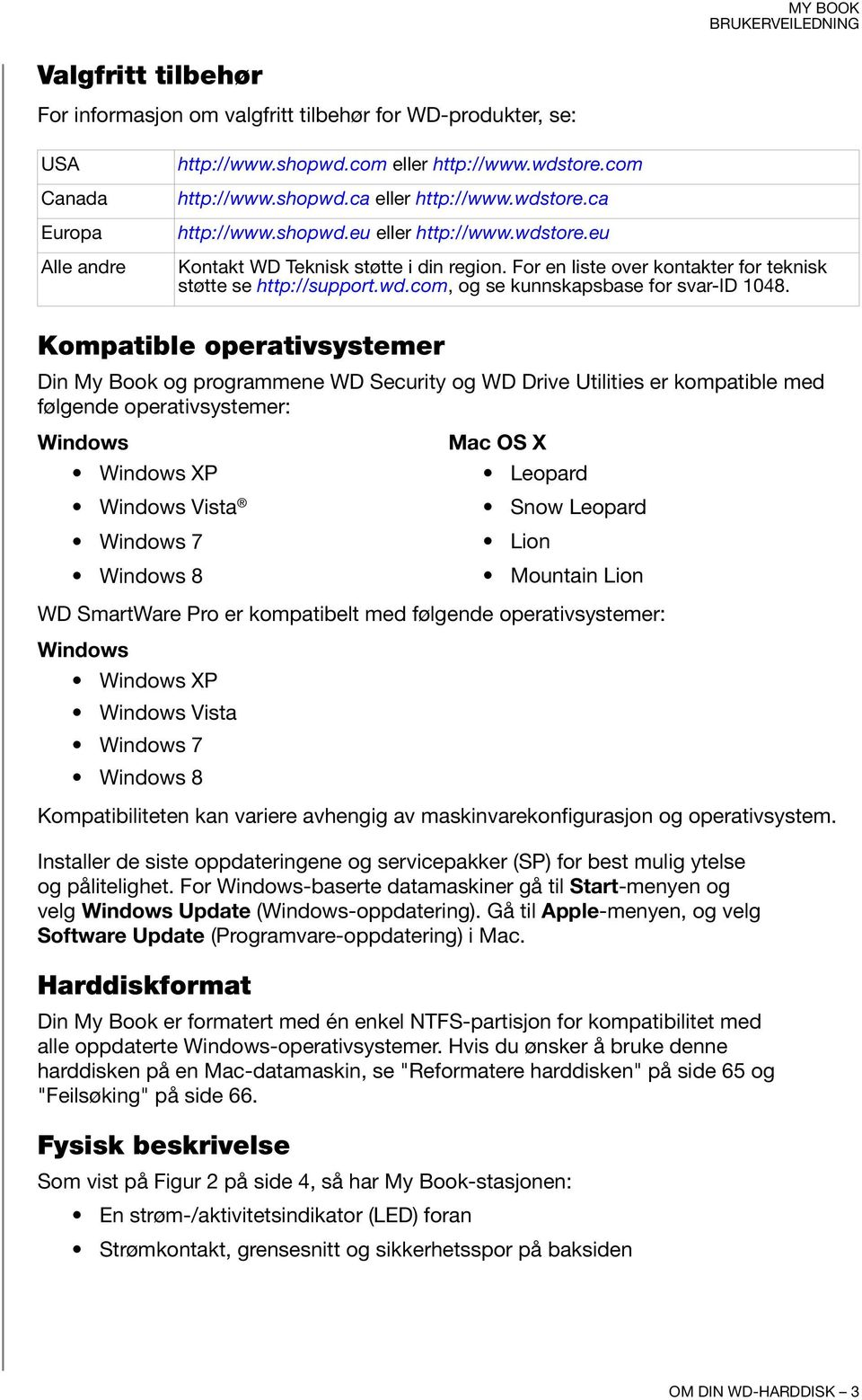 Kompatible operativsystemer Din My Book og programmene WD Security og WD Drive Utilities er kompatible med følgende operativsystemer: Windows Windows XP Windows Vista Windows 7 Windows 8 Mac OS X
