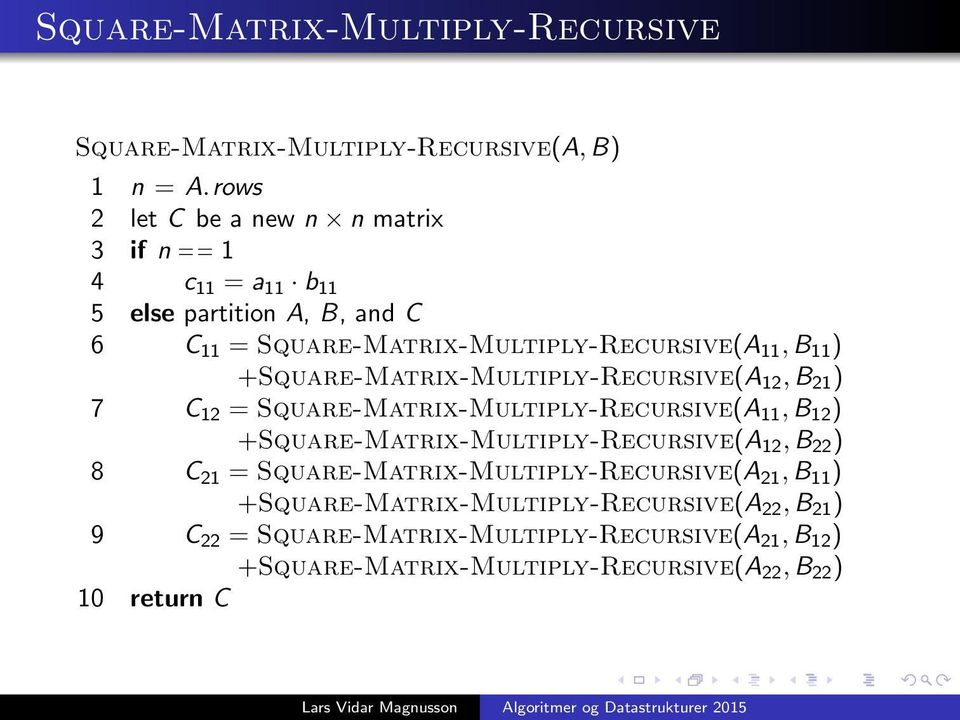 +Square-Matrix-Multiply-Recursive(A 12, B 21 ) 7 C 12 = Square-Matrix-Multiply-Recursive(A 11, B 12 ) +Square-Matrix-Multiply-Recursive(A 12, B 22