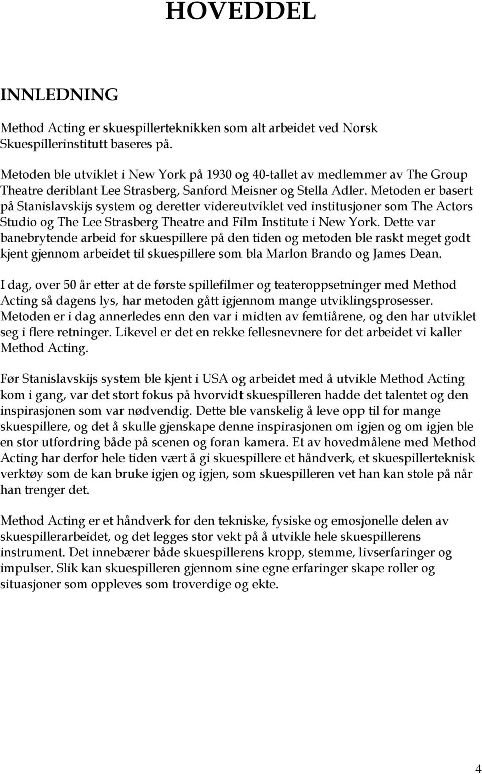 Metoden er basert på Stanislavskijs system og deretter videreutviklet ved institusjoner som The Actors Studio og The Lee Strasberg Theatre and Film Institute i New York.