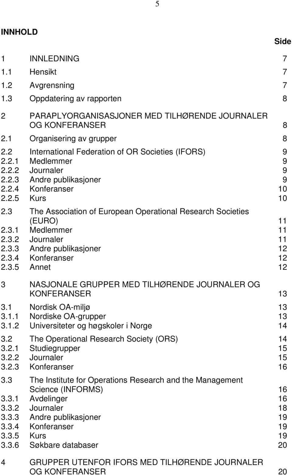 3 The Association of European Operational Research Societies (EURO) 11 2.3.1 Medlemmer 11 2.3.2 Journaler 11 2.3.3 Andre publikasjoner 12 2.3.4 Konferanser 12 2.3.5 Annet 12 3 NASJONALE GRUPPER MED TILHØRENDE JOURNALER OG KONFERANSER 13 3.