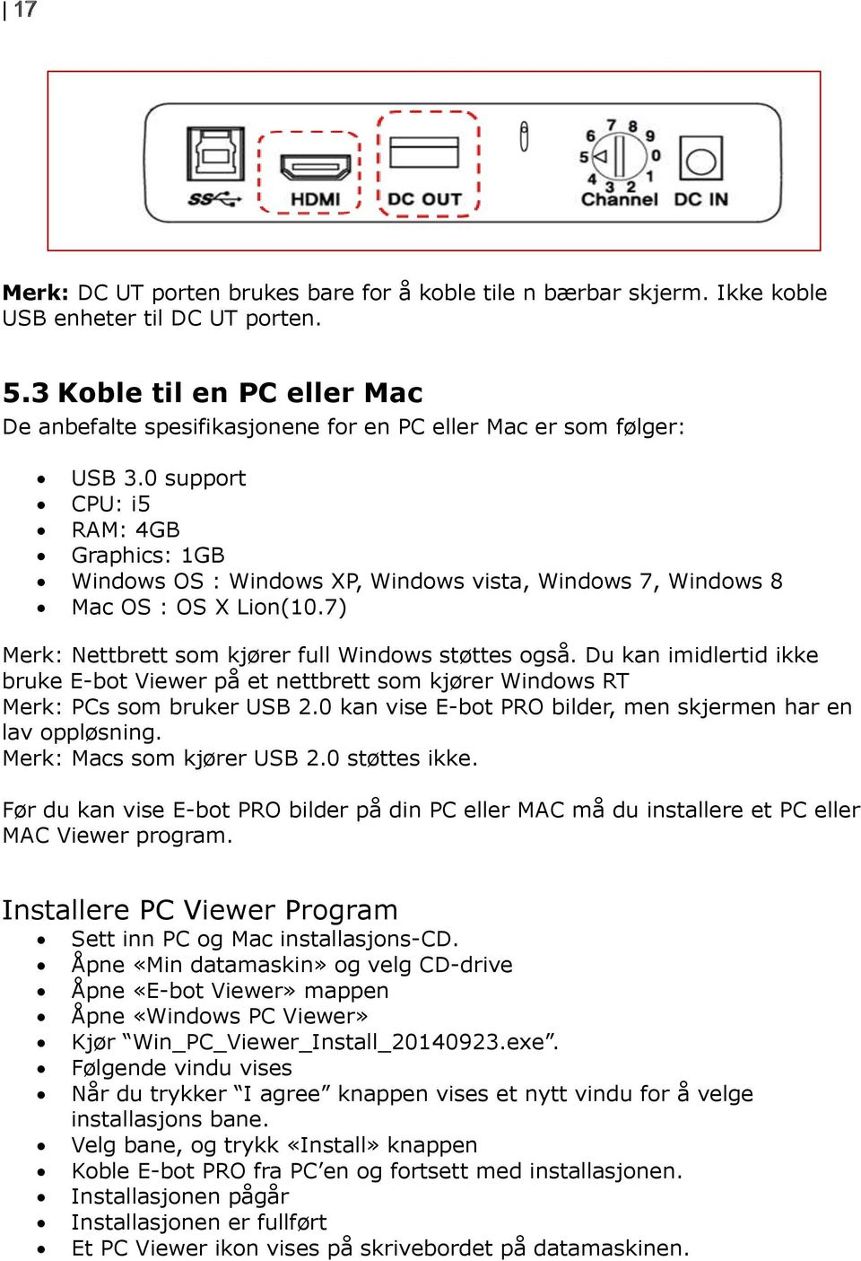 0 support CPU: i5 RAM: 4GB Graphics: 1GB Windows OS : Windows XP, Windows vista, Windows 7, Windows 8 Mac OS : OS X Lion(10.7) Merk: Nettbrett som kjører full Windows støttes også.