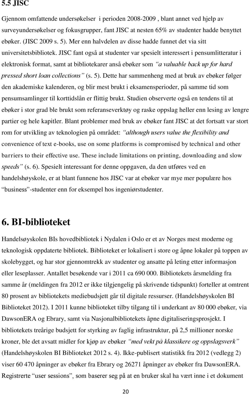 JISC fant også at studenter var spesielt interessert i pensumlitteratur i elektronisk format, samt at bibliotekarer anså ebøker som a valuable back up for hard pressed short loan collections (s. 5).