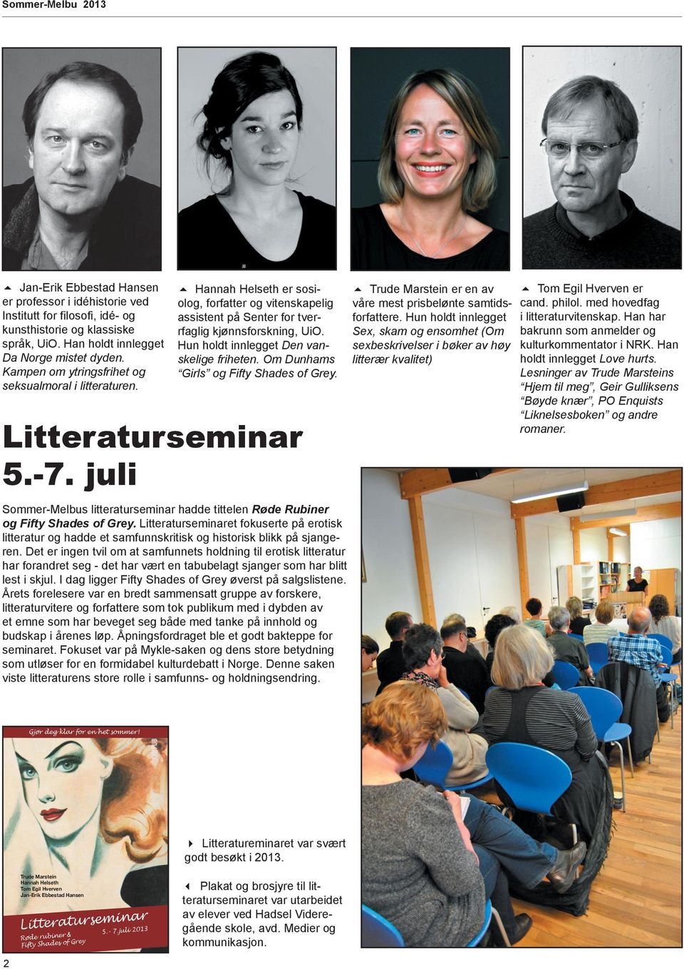Hun holdt innlegget Den vanskelige friheten. Om Dunhams Girls og Fifty Shades of Grey. Litteraturseminar 5.-7. juli Sommer-Melbus litteraturseminar hadde tittelen Røde Rubiner og Fifty Shades of Grey.