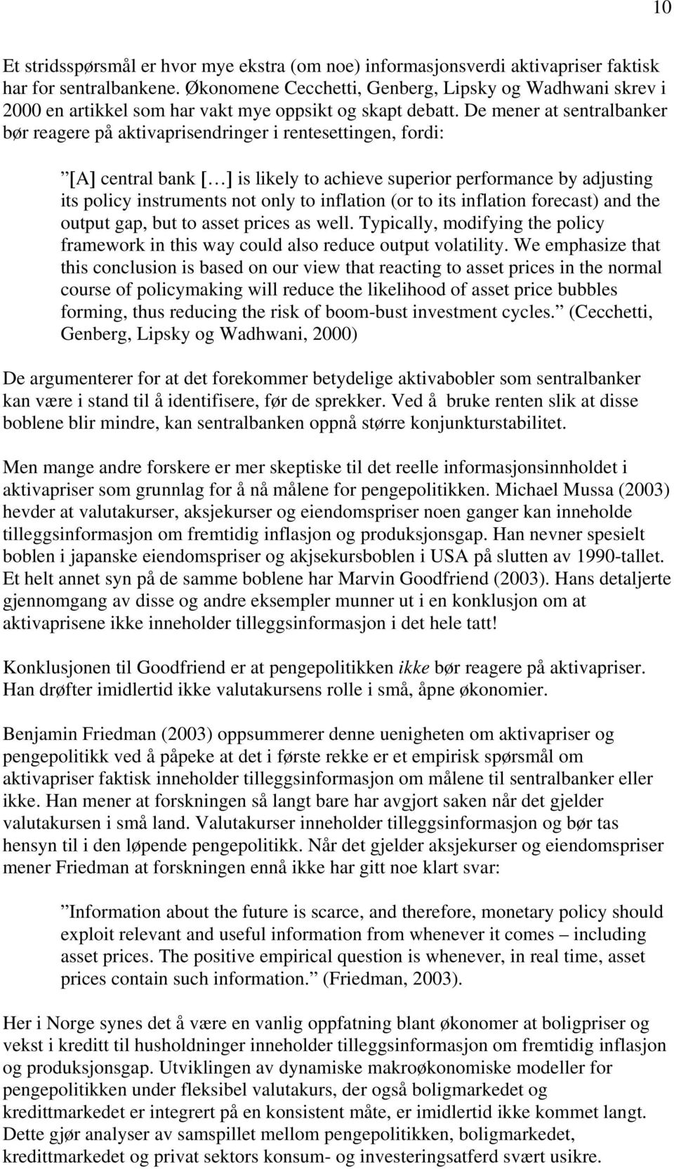 De mener at sentralbanker bør reagere på aktivaprisendringer i rentesettingen, fordi: [A] central bank [ ] is likely to achieve superior performance by adjusting its policy instruments not only to